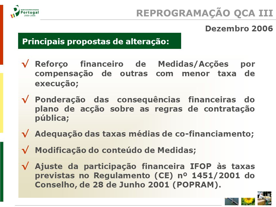 REPROGRAMAÇÃO QCA III Principais propostas de alteração: Reforço financeiro de Medidas/Acções por compensação de outras com menor taxa de execução; Ponderação das consequências financeiras do plano de acção sobre as regras de contratação pública; Adequação das taxas médias de co-financiamento; Modificação do conteúdo de Medidas; Ajuste da participação financeira IFOP às taxas previstas no Regulamento (CE) nº 1451/2001 do Conselho, de 28 de Junho 2001 (POPRAM).