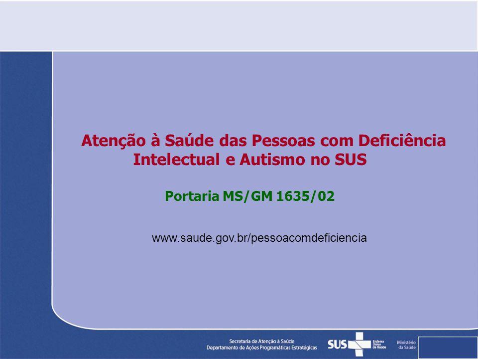 Atenção à Saúde das Pessoas com Deficiência Intelectual e Autismo no SUS Portaria MS/GM 1635/02 www.saude.gov.br/pessoacomdeficiencia