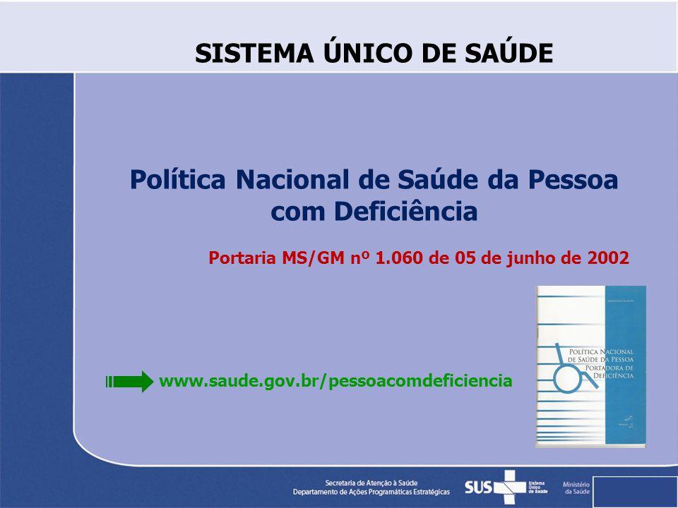 SISTEMA ÚNICO DE SAÚDE Política Nacional de Saúde da Pessoa com Deficiência Portaria MS/GM nº 1.060 de 05 de junho de 2002 www.saude.gov.br/pessoacomdeficiencia