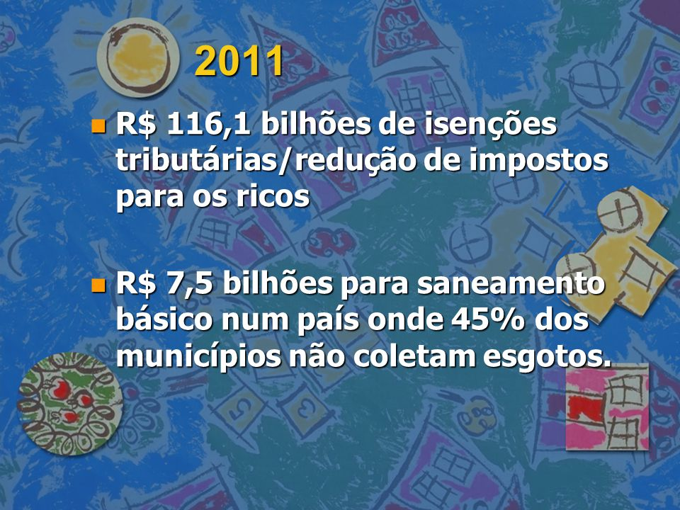 2011 n R$ 116,1 bilhões de isenções tributárias/redução de impostos para os ricos n R$ 7,5 bilhões para saneamento básico num país onde 45% dos municí