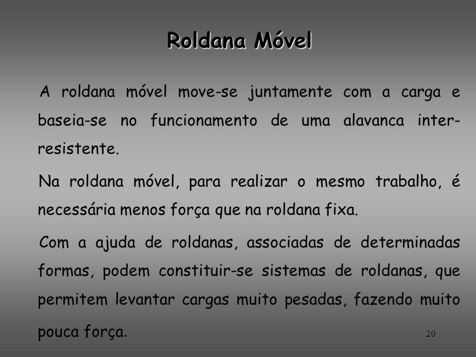 Roldana Móvel A roldana móvel move-se juntamente com a carga e baseia-se no funcionamento de uma alavanca inter- resistente. Na roldana móvel, para re