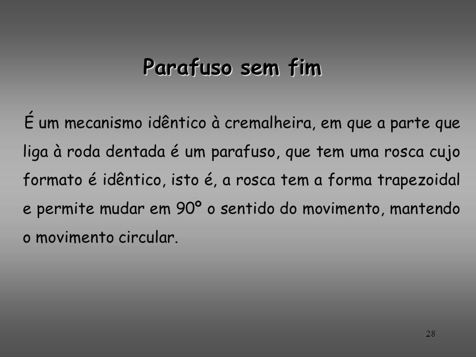 Parafuso sem fim É um mecanismo idêntico à cremalheira, em que a parte que liga à roda dentada é um parafuso, que tem uma rosca cujo formato é idêntic