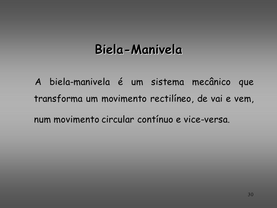 Biela-Manivela A biela-manivela é um sistema mecânico que transforma um movimento rectilíneo, de vai e vem, num movimento circular contínuo e vice-ver