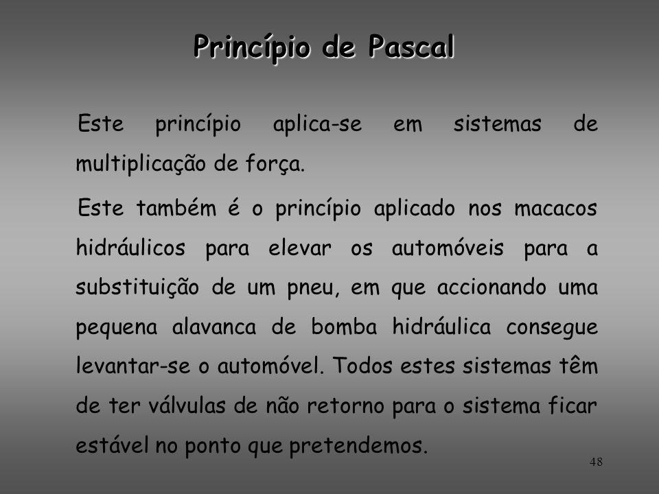 Princípio de Pascal Este princípio aplica-se em sistemas de multiplicação de força. Este também é o princípio aplicado nos macacos hidráulicos para el