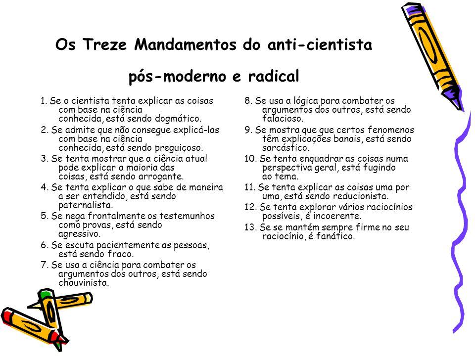 Os Treze Mandamentos do anti-cientista pós-moderno e radical 1. Se o cientista tenta explicar as coisas com base na ciência conhecida, está sendo dogm