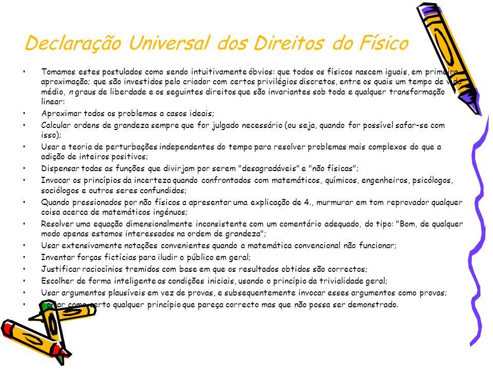 Declaração Universal dos Direitos do Físico Tomamos estes postulados como sendo intuitivamente óbvios: que todos os físicos nascem iguais, em primeira
