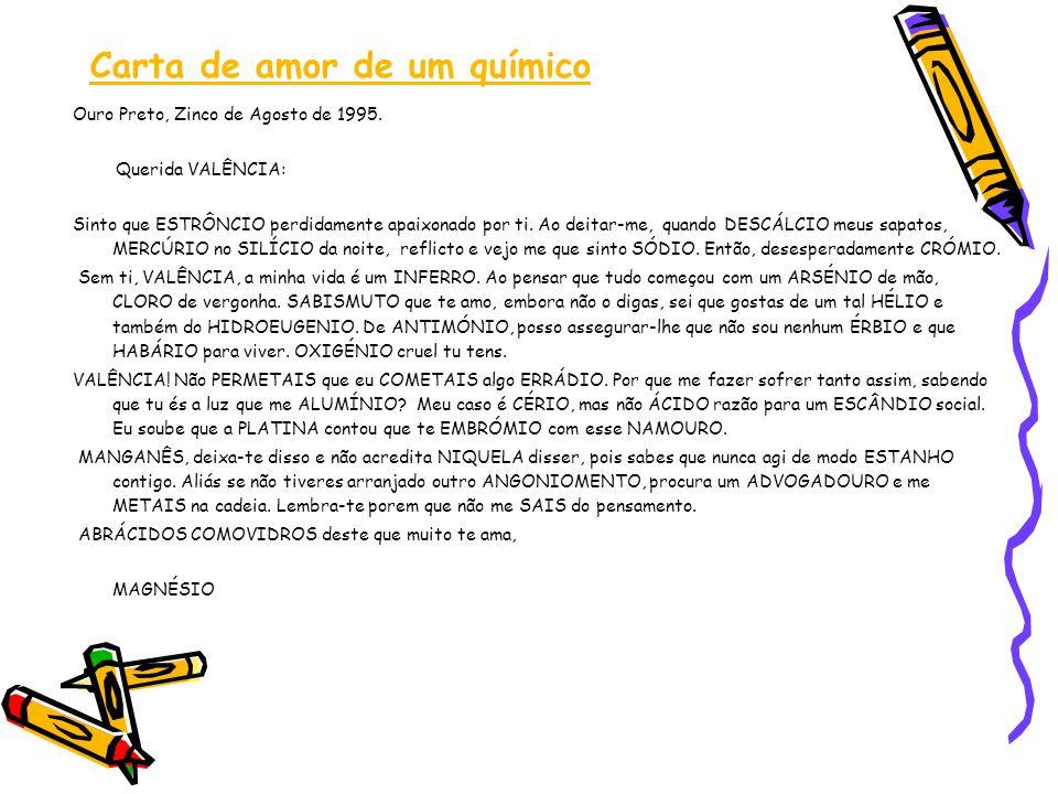 Carta de amor de um químico Ouro Preto, Zinco de Agosto de 1995. Querida VALÊNCIA: Sinto que ESTRÔNCIO perdidamente apaixonado por ti. Ao deitar-me, q