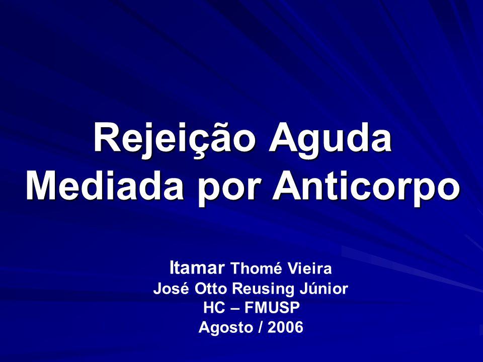 Rejeição Aguda Mediada por Anticorpo Itamar Thomé Vieira José Otto Reusing Júnior HC – FMUSP Agosto / 2006