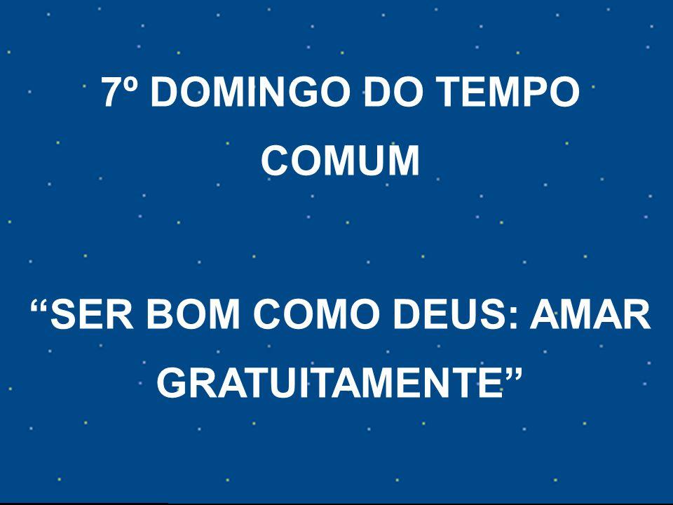 7º DOMINGO DO TEMPO COMUM SER BOM COMO DEUS: AMAR GRATUITAMENTE