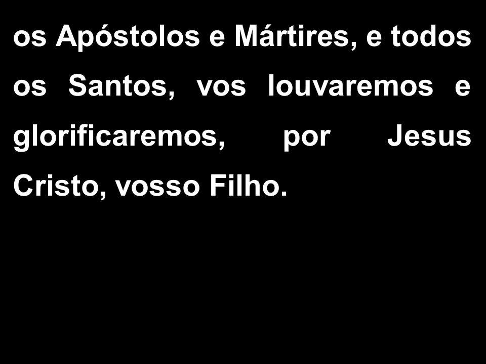 os Apóstolos e Mártires, e todos os Santos, vos louvaremos e glorificaremos, por Jesus Cristo, vosso Filho.