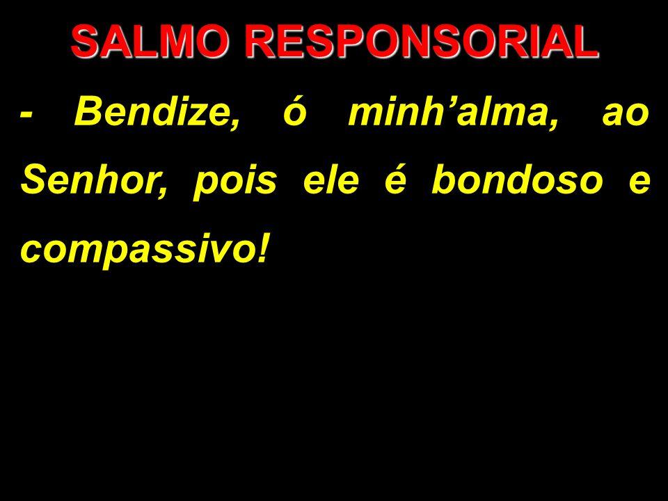 SALMO RESPONSORIAL - Bendize, ó minhalma, ao Senhor, pois ele é bondoso e compassivo!