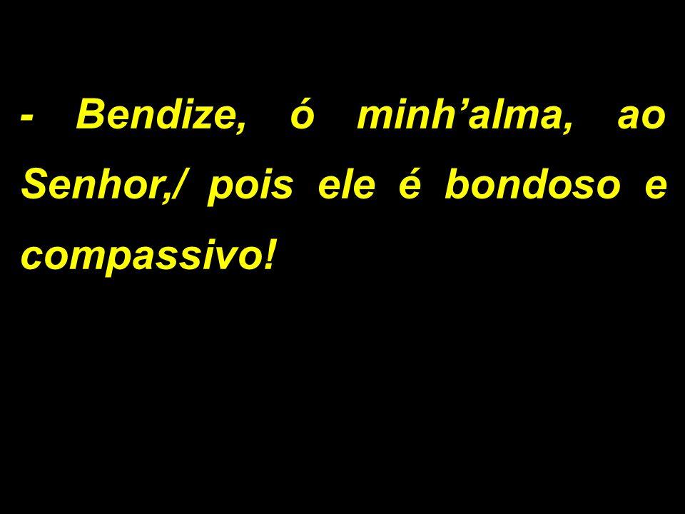 - Bendize, ó minhalma, ao Senhor,/ pois ele é bondoso e compassivo!