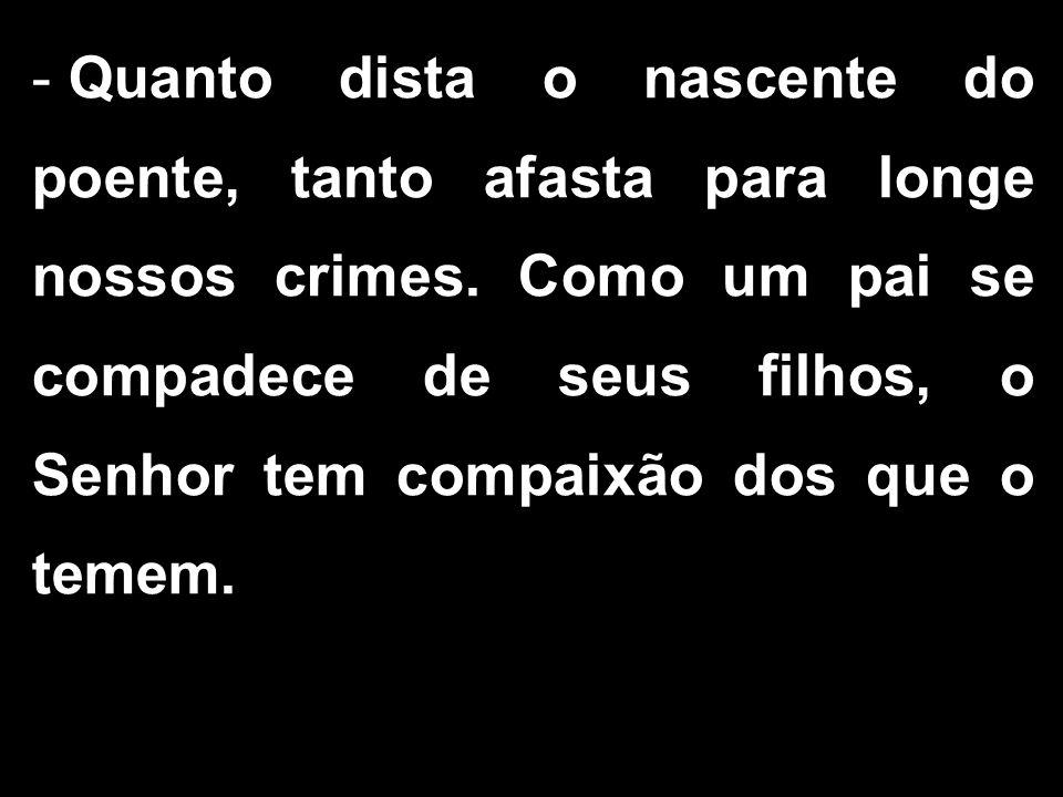 - Quanto dista o nascente do poente, tanto afasta para longe nossos crimes.