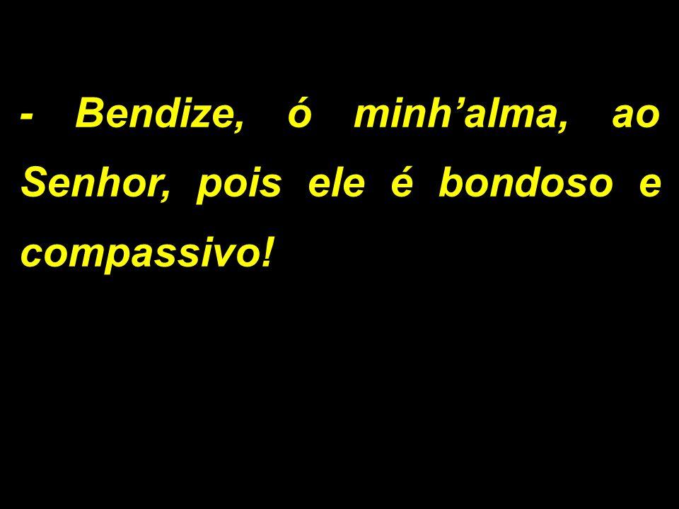 - Bendize, ó minhalma, ao Senhor, pois ele é bondoso e compassivo!