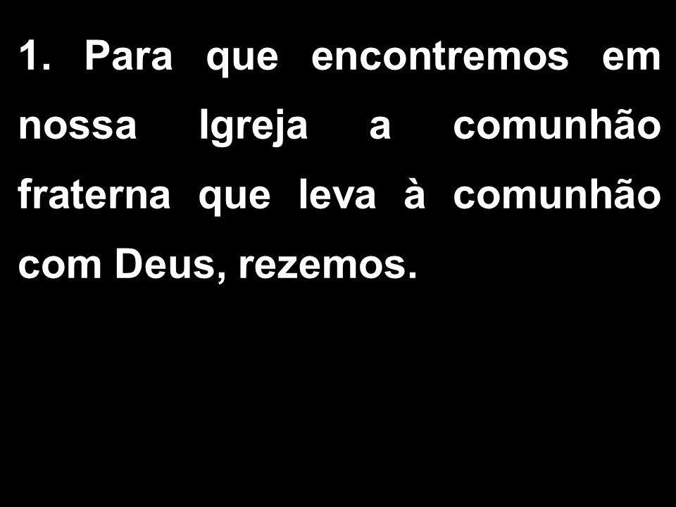 1. Para que encontremos em nossa Igreja a comunhão fraterna que leva à comunhão com Deus, rezemos.