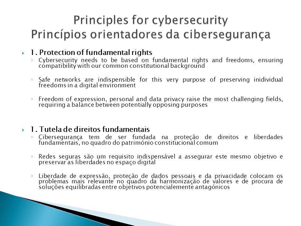1. Protection of fundamental rights Cybersecurity needs to be based on fundamental rights and freedoms, ensuring compatibility with our common constit