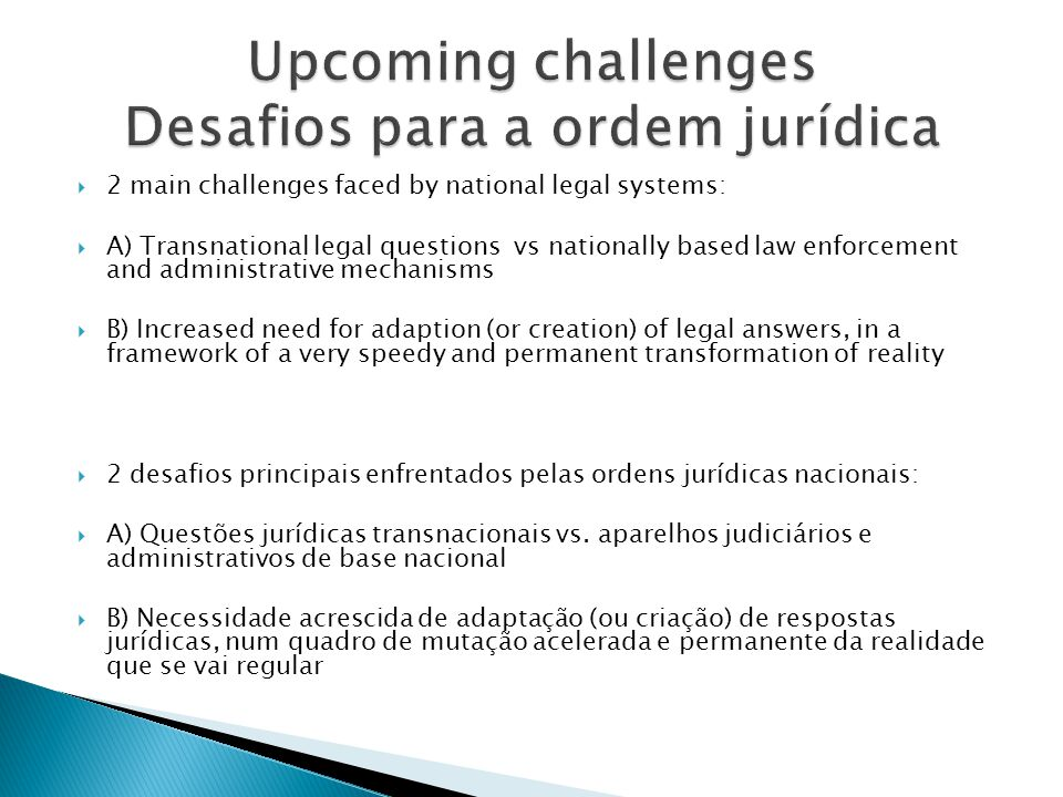 2 main challenges faced by national legal systems: A) Transnational legal questions vs nationally based law enforcement and administrative mechanisms B) Increased need for adaption (or creation) of legal answers, in a framework of a very speedy and permanent transformation of reality 2 desafios principais enfrentados pelas ordens jurídicas nacionais: A) Questões jurídicas transnacionais vs.