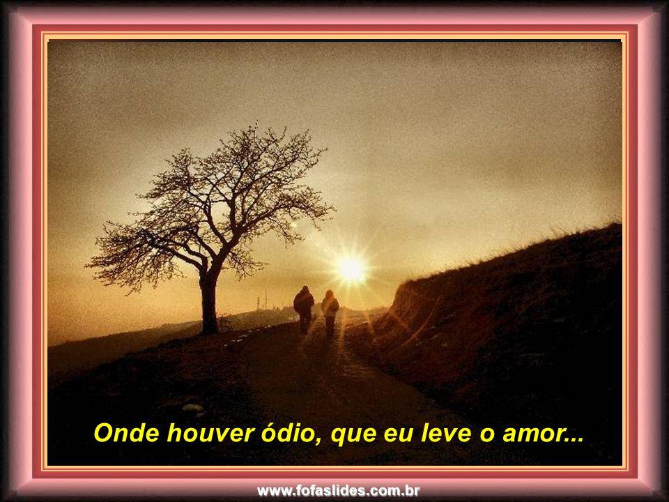 www.fofaslides.com.br Senhor, fazei de mim um instrumento de vossa paz... Senhor, fazei de mim um instrumento de vossa paz...