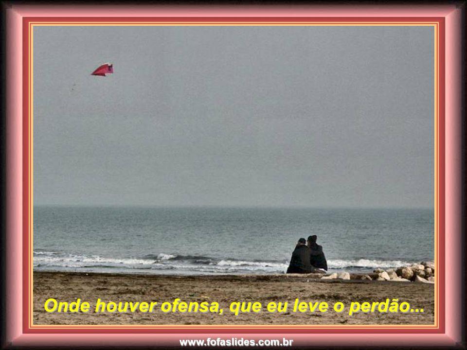 www.fofaslides.com.br Onde houver ódio, que eu leve o amor... Onde houver ódio, que eu leve o amor...