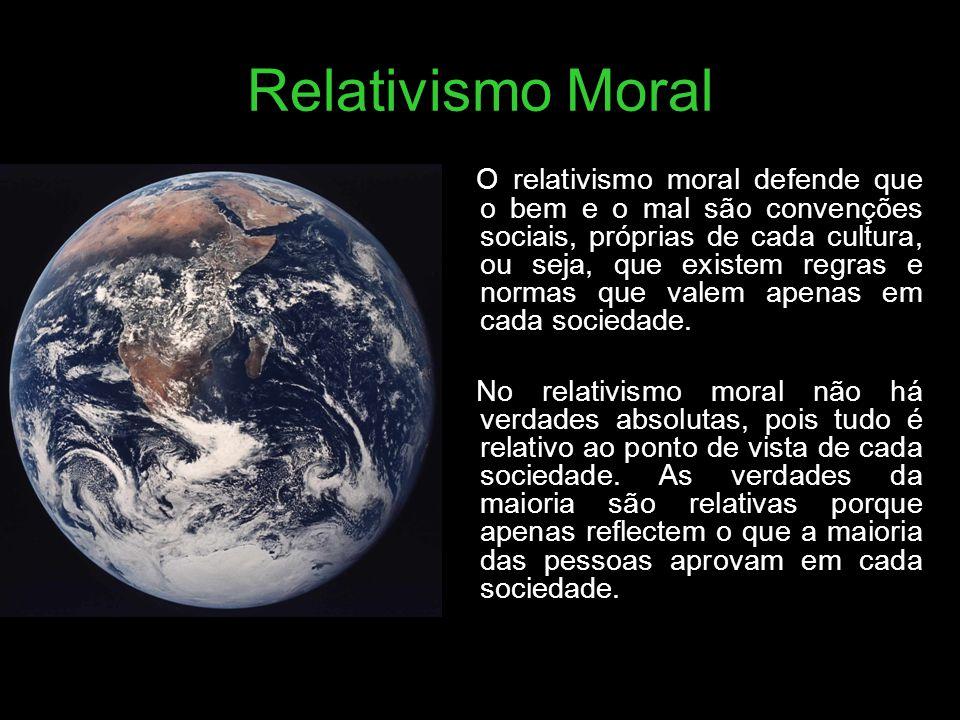 Relativismo Moral O relativismo moral defende que o bem e o mal são convenções sociais, próprias de cada cultura, ou seja, que existem regras e normas