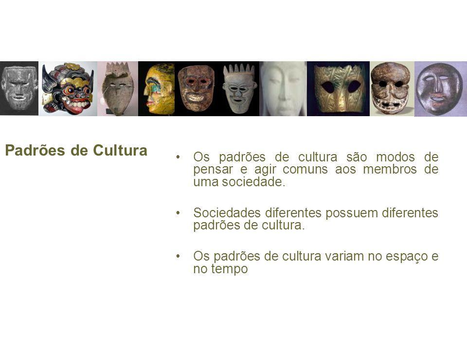 Padrões de Cultura Os padrões de cultura são modos de pensar e agir comuns aos membros de uma sociedade. Sociedades diferentes possuem diferentes padr