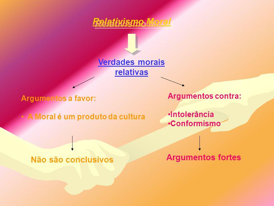 Relativismo Moral Verdades morais relativas Argumentos a favor: A Moral é um produto da cultura Argumentos contra: Intolerância Conformismo Não são co