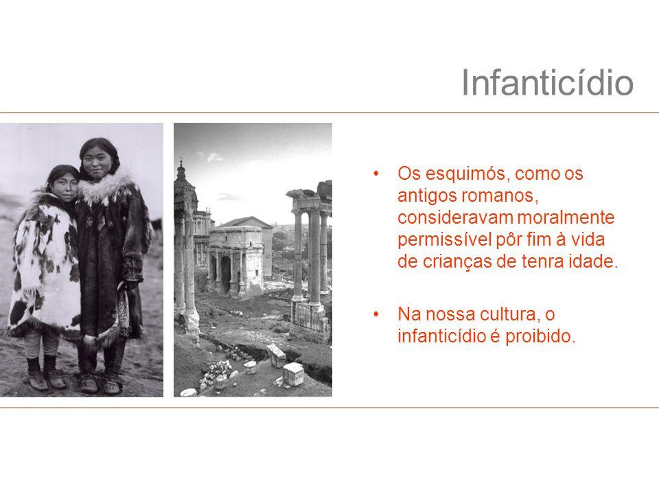 Infanticídio Os esquimós, como os antigos romanos, consideravam moralmente permissível pôr fim à vida de crianças de tenra idade. Na nossa cultura, o