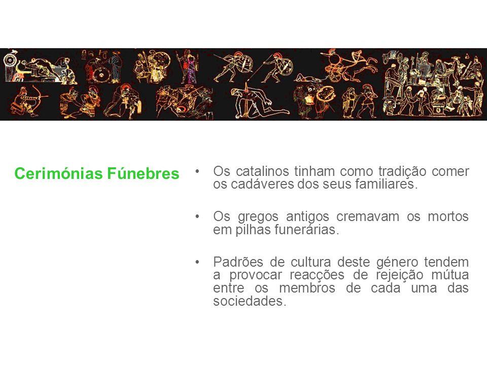 Cerimónias Fúnebres Os catalinos tinham como tradição comer os cadáveres dos seus familiares. Os gregos antigos cremavam os mortos em pilhas funerária