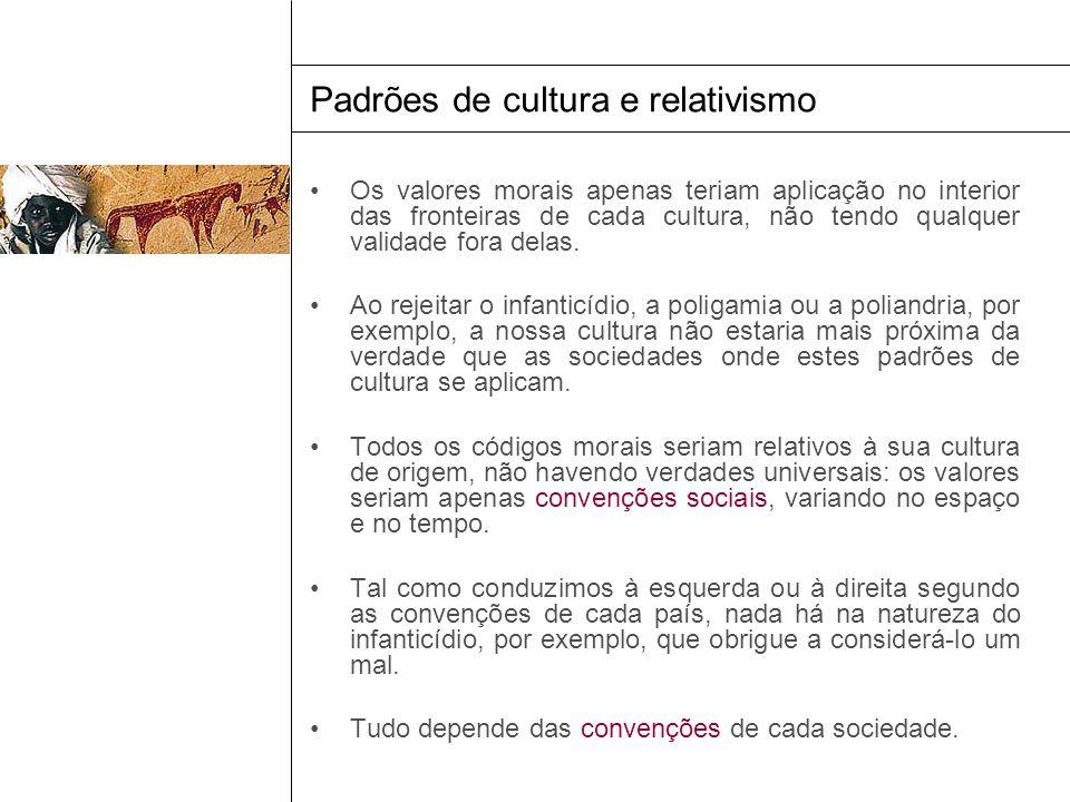 Padrões de cultura e relativismo Os valores morais apenas teriam aplicação no interior das fronteiras de cada cultura, não tendo qualquer validade for