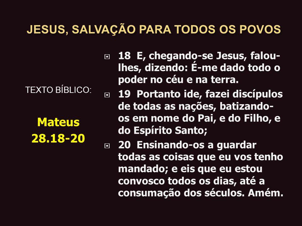 JESUS, SALVAÇÃO PARA TODOS OS POVOS 18 E, chegando-se Jesus, falou- lhes, dizendo: É-me dado todo o poder no céu e na terra.