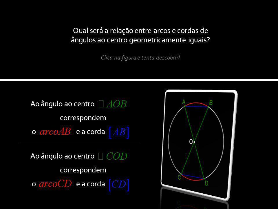 Ao ângulo ao centro correspondem o e a corda Qual será a relação entre arcos e cordas de ângulos ao centro geometricamente iguais.