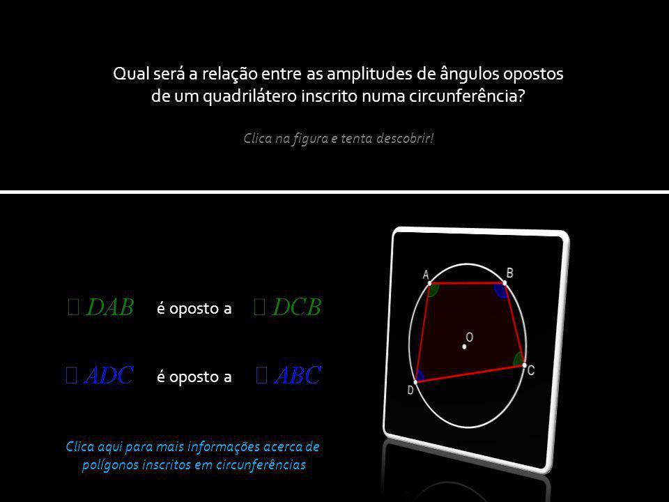 é oposto a Qual será a relação entre as amplitudes de ângulos opostos de um quadrilátero inscrito numa circunferência.