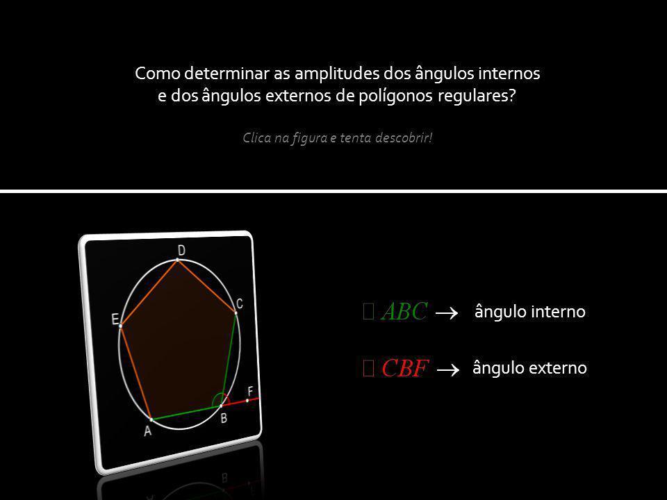 Como determinar as amplitudes dos ângulos internos e dos ângulos externos de polígonos regulares.