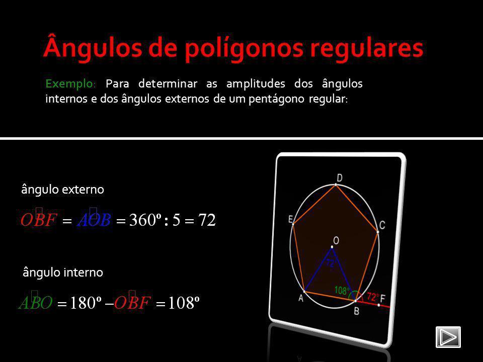 Exemplo: Para determinar as amplitudes dos ângulos internos e dos ângulos externos de um pentágono regular: ângulo externo ângulo interno