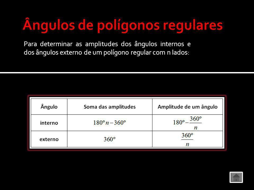 Para determinar as amplitudes dos ângulos internos e dos ângulos externo de um polígono regular com n lados: