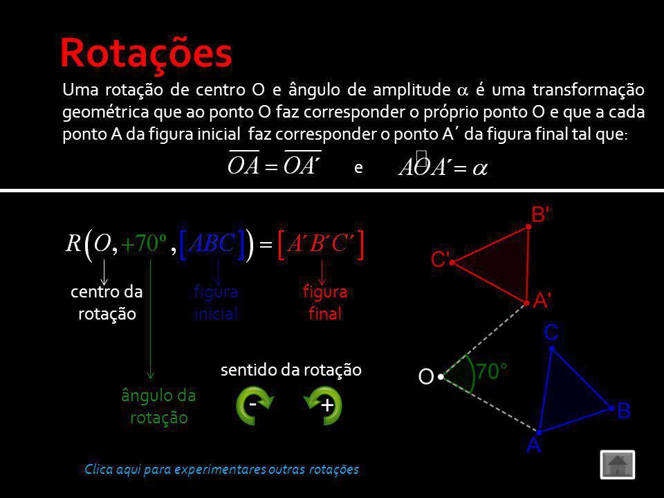 Uma rotação de centro O e ângulo de amplitude é uma transformação geométrica que ao ponto O faz corresponder o próprio ponto O e que a cada ponto A da figura inicial faz corresponder o ponto A´ da figura final tal que: e Clica aqui para experimentares outras rotações centro da rotação ângulo da rotação figura inicial figura final - + sentido da rotação