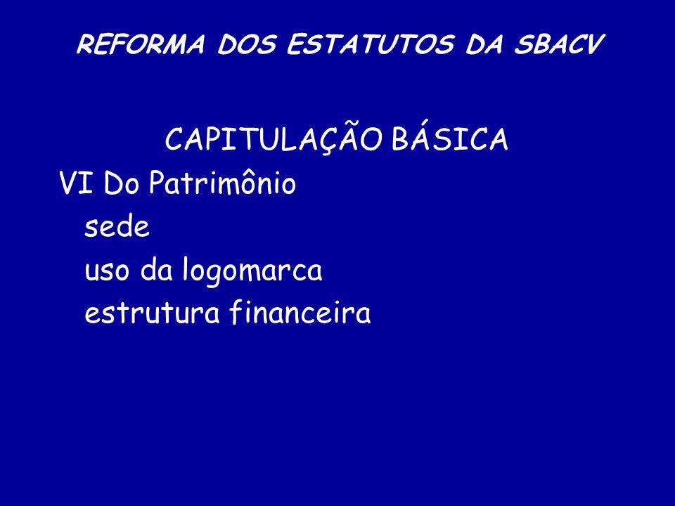REFORMA DOS ESTATUTOS DA SBACV CAPITULAÇÃO BÁSICA VI Do Patrimônio sede uso da logomarca estrutura financeira