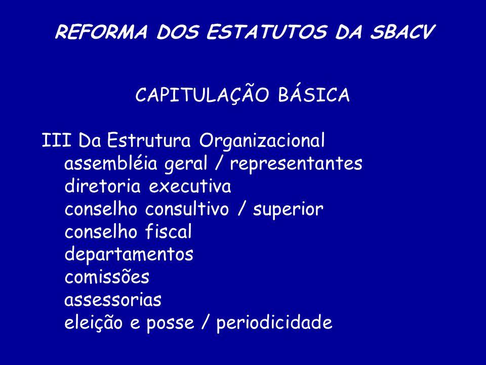 REFORMA DOS ESTATUTOS DA SBACV CAPITULAÇÃO BÁSICA III Da Estrutura Organizacional assembléia geral / representantes diretoria executiva conselho consultivo / superior conselho fiscal departamentos comissões assessorias eleição e posse / periodicidade