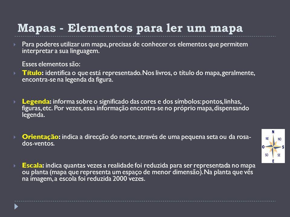 Mapas - Elementos para ler um mapa Para poderes utilizar um mapa, precisas de conhecer os elementos que permitem interpretar a sua linguagem. Esses el