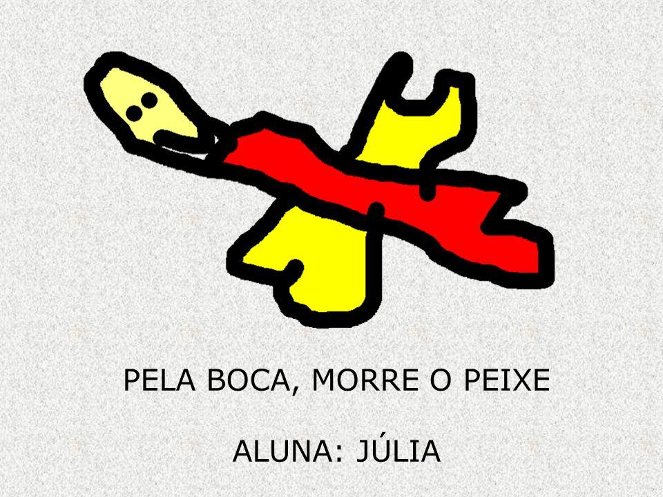 PELA BOCA, MORRE O PEIXE ALUNA: JÚLIA