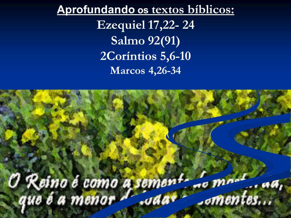 Aprofundando os textos bíblicos: Ezequiel 17,22- 24 Salmo 92(91) 2Coríntios 5,6-10 Marcos 4,26-34