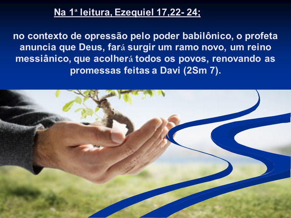 Na 1 ª leitura, Ezequiel 17,22- 24; no contexto de opressão pelo poder babilônico, o profeta anuncia que Deus, far á surgir um ramo novo, um reino messiânico, que acolher á todos os povos, renovando as promessas feitas a Davi (2Sm 7).