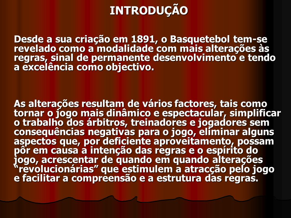 Desde a sua criação em 1891, o Basquetebol tem-se revelado como a modalidade com mais alterações às regras, sinal de permanente desenvolvimento e tend