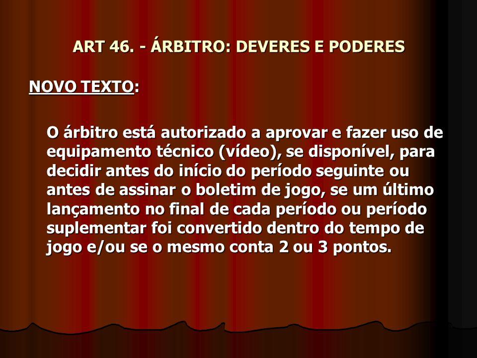 ART 46. - ÁRBITRO: DEVERES E PODERES NOVO TEXTO: O árbitro está autorizado a aprovar e fazer uso de equipamento técnico (vídeo), se disponível, para d