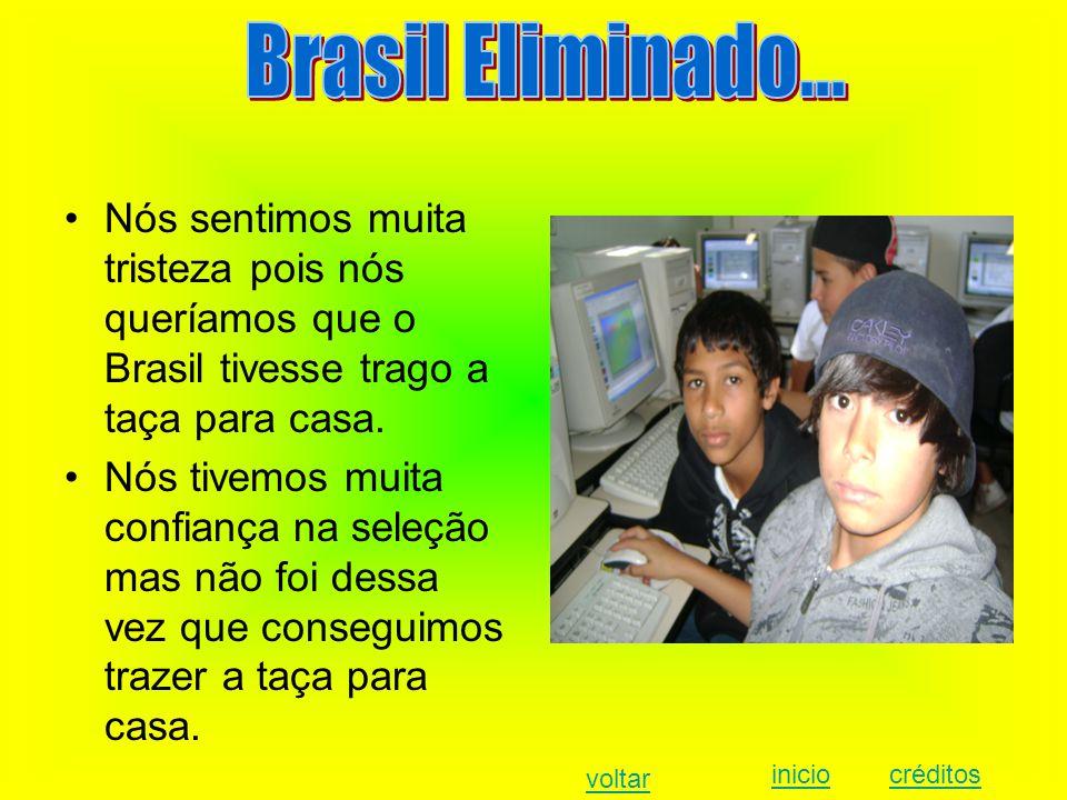 Nós sentimos muita tristeza pois nós queríamos que o Brasil tivesse trago a taça para casa.