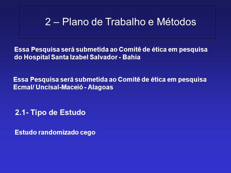 2 – Plano de Trabalho e Métodos 2.1- Tipo de Estudo Essa Pesquisa será submetida ao Comitê de ética em pesquisa do Hospital Santa Izabel Salvador - Ba