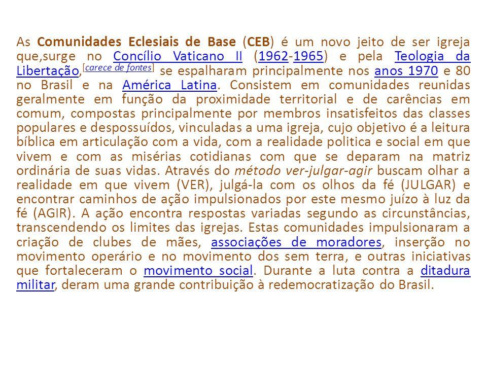 As Comunidades Eclesiais de Base (CEB) é um novo jeito de ser igreja que,surge no Concílio Vaticano II (1962-1965) e pela Teologia da Libertação, [carece de fontes] se espalharam principalmente nos anos 1970 e 80 no Brasil e na América Latina.