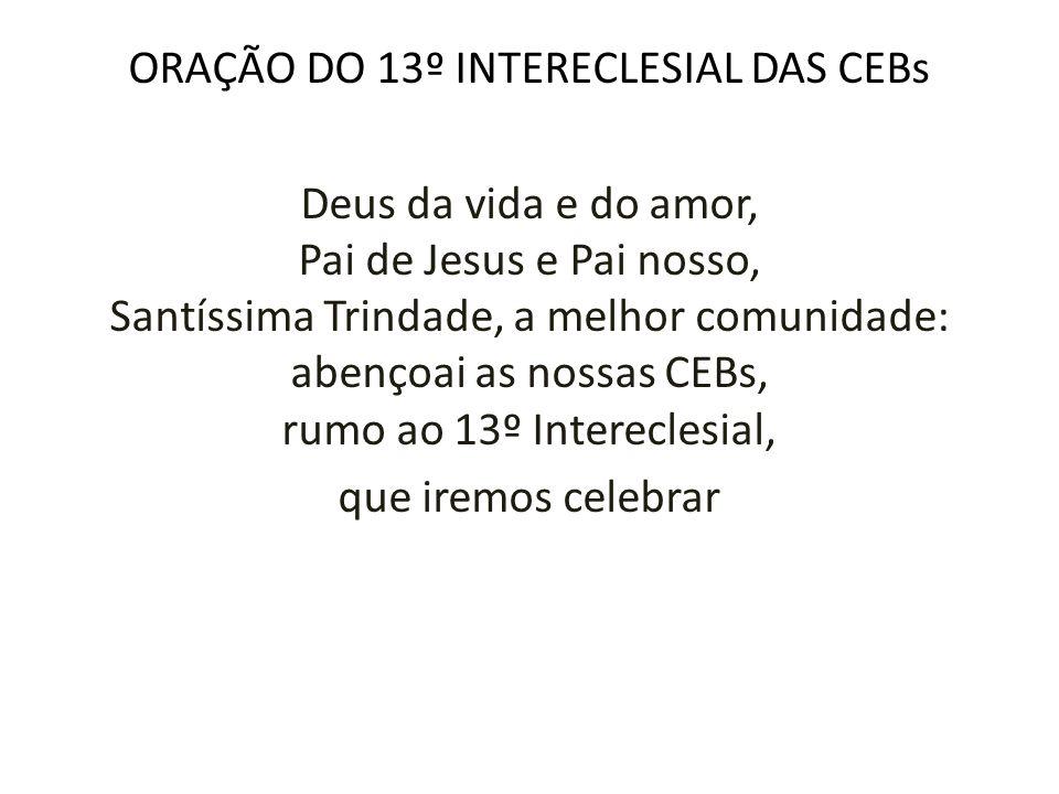 ORAÇÃO DO 13º INTERECLESIAL DAS CEBs Deus da vida e do amor, Pai de Jesus e Pai nosso, Santíssima Trindade, a melhor comunidade: abençoai as nossas CEBs, rumo ao 13º Intereclesial, que iremos celebrar
