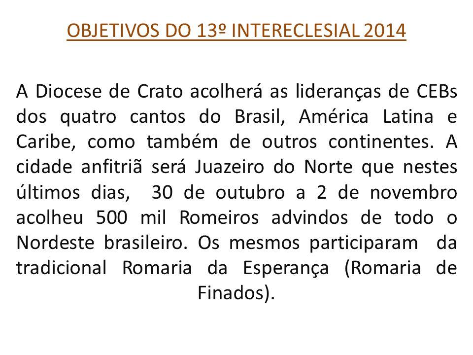 OBJETIVOS DO 13º INTERECLESIAL 2014 A Diocese de Crato acolherá as lideranças de CEBs dos quatro cantos do Brasil, América Latina e Caribe, como também de outros continentes.