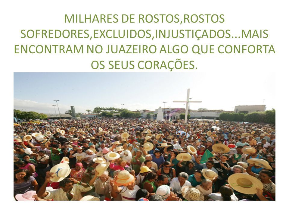 MILHARES DE ROSTOS,ROSTOS SOFREDORES,EXCLUIDOS,INJUSTIÇADOS...MAIS ENCONTRAM NO JUAZEIRO ALGO QUE CONFORTA OS SEUS CORAÇÕES.